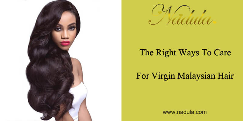 The Right Ways To Care For Virgin Malaysian Hair Nadula
