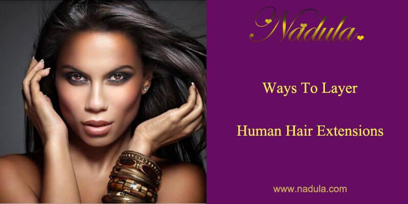 Ways To Layer Human Hair Extensions Nadula