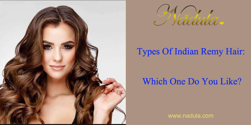 Types Of Indian Remy Hair: Which One Do You Like?