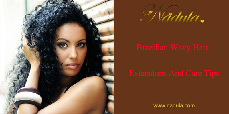Brazilian Wavy Hair Extensions And Care Tips Nadula
