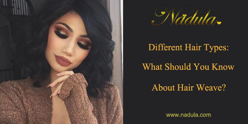 Different Hair Types: What Should You Know About Hair Weave?