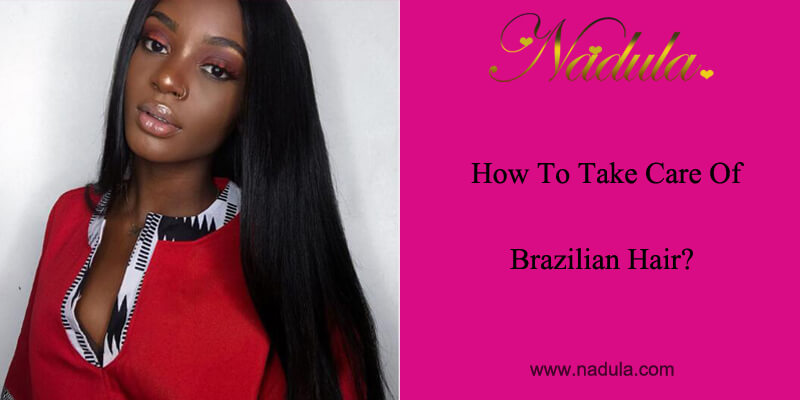 How To Take Care Of Brazilian Hair Nadula