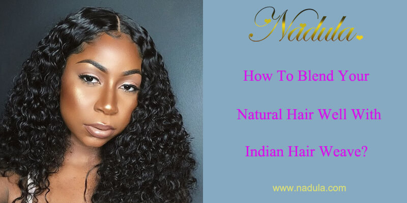 How To Blend Your Natural Hair Well With Indian Hair Weave Nadula