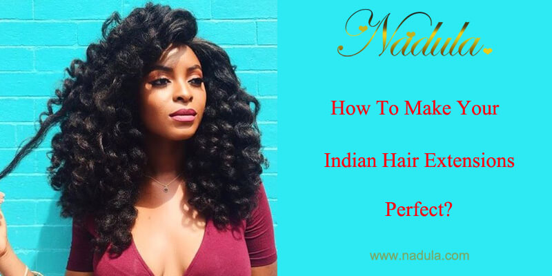 How To Make Your Indian Hair Extensions Perfect Nadula
