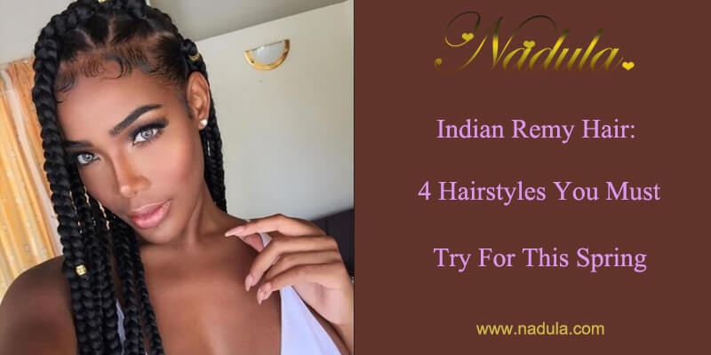 Indian Remy Hair:4 Hairstyles You Must Try For This Spring | Nadula