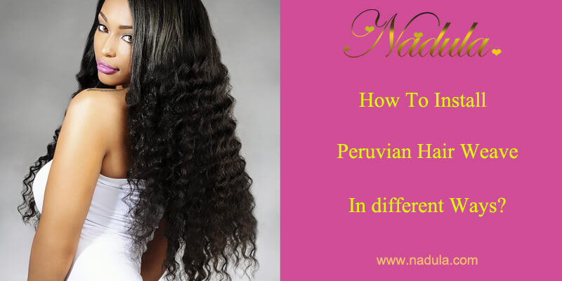 How To Install Peruvian Hair Weave In different Ways?