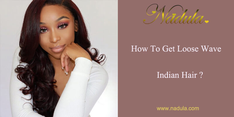 HOW TO GET LOOSE WAVE INDIAN HAIR?