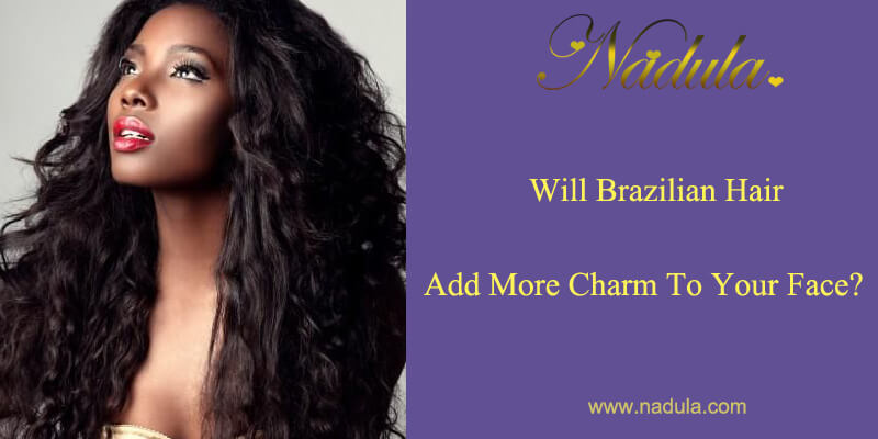 Will Brazilian hair add more charm to your face?