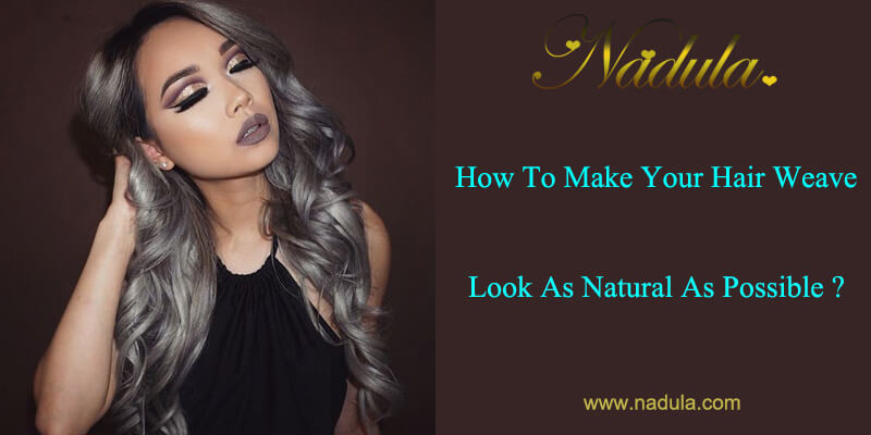 How To Make Your Hair Weave Look As Natural As Possible Nadula