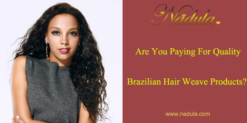 Are You Paying For Quality Brazilian Hair Weave Products?