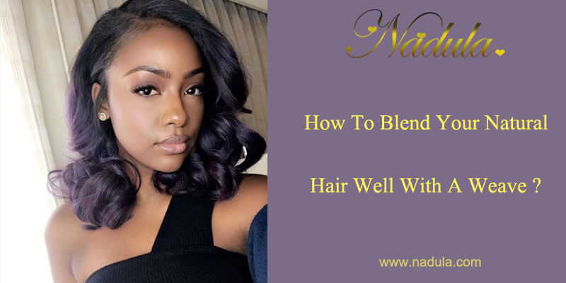 How To Blend Your Natural Hair Well With A Weave Nadula