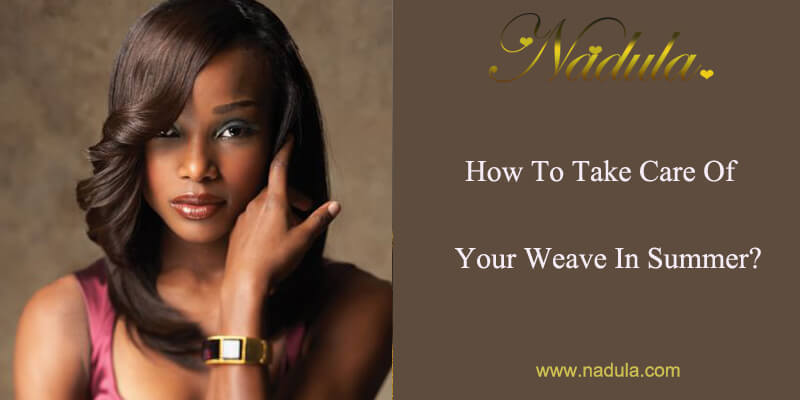 How To Take Care Of Your Weave In Summer Nadula