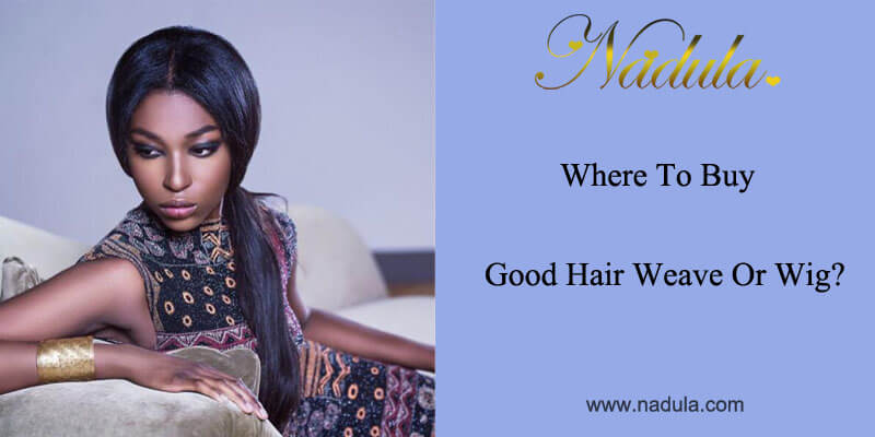 Where to buy good hair weave or wig?