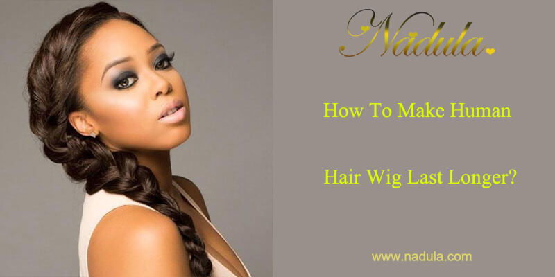 How To Make Human Hair Wig Last Longer?