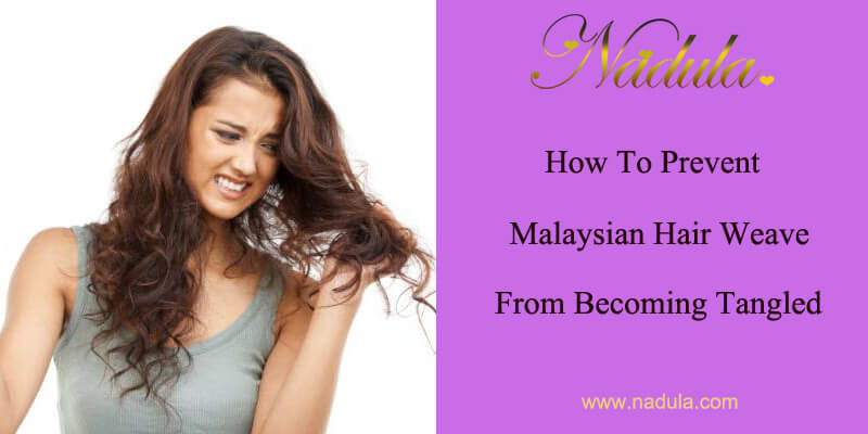 How To Prevent Malaysian Hair Weave From Becoming Tangled