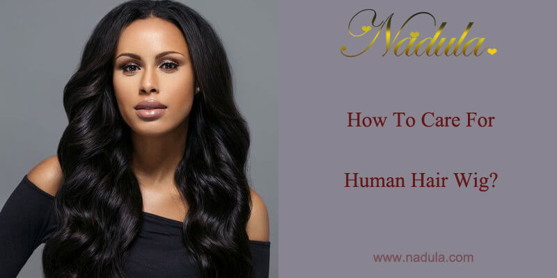 How To Care For Human Hair Wig Nadula