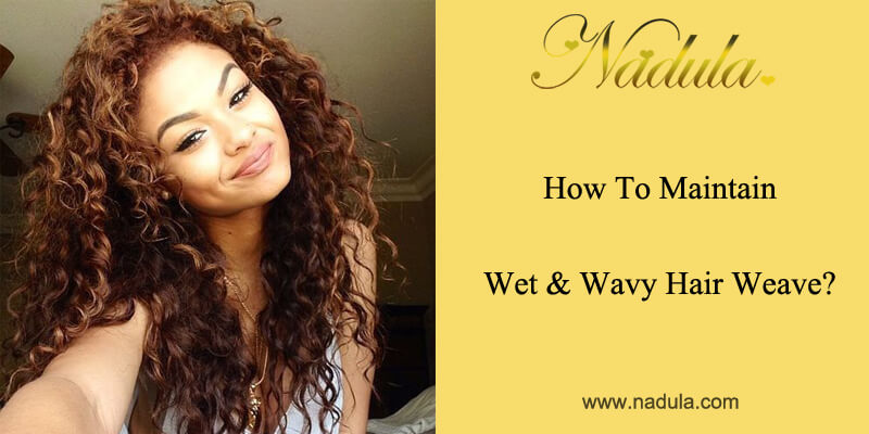 How To Maintain Wet And Wavy Hair Weave?