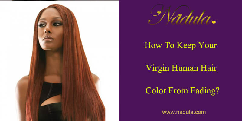 How To Keep Your Virign Human Hair Color From Fading?